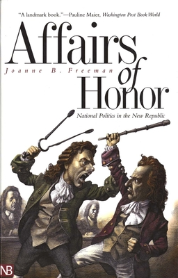 Affairs of Honor: National Politics in the New Republic - Freeman, Joanne B, Professor
