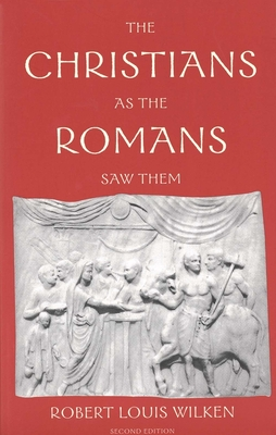 The Christians as the Romans Saw Them - Wilken, Robert Louis, Professor