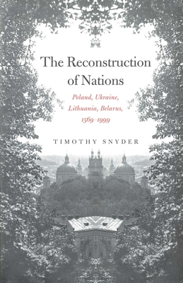 The Reconstruction of Nations: Poland, Ukraine, Lithuania, Belarus, 1569-1999 - Snyder, Timothy