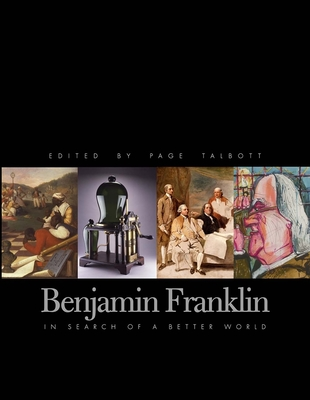 Benjamin Franklin: In Search of a Better World - Talbott, Page (Editor), and Dunn, Richard S (Editor), and Van Horne, John C (Editor)