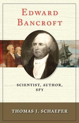 Edward Bancroft: Scientist, Author, Spy - Schaeper, Thomas J