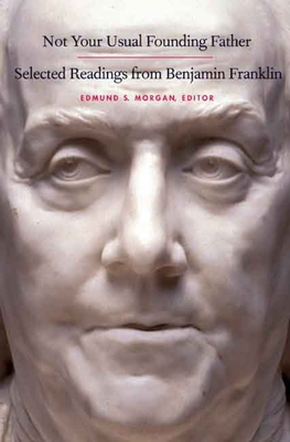 Not Your Usual Founding Father: Selected Readings from Benjamin Franklin - Franklin, Benjamin, and Morgan, Edmund S, Professor (Editor)