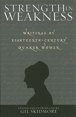 Strength in Weakness: Writings of Eighteenth-Century Quaker Women - Skidmore, Gil (Editor)