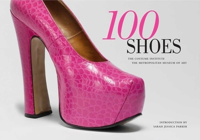 100 Shoes: The Costume Institute / The Metropolitan Museum of Art - Koda, Harold (Editor), and Parker, Sarah Jessica (Introduction by)