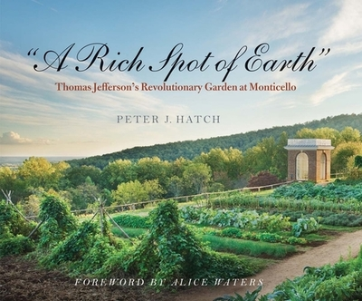 A Rich Spot of Earth: Thomas Jefferson's Revolutionary Garden at Monticello - Hatch, Peter J., and Waters, Alice L. (Foreword by)