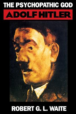 The Psychopathic God: Adolph Hitler - Waite, Robert G L