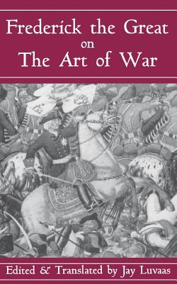 Frederick the Great on the Art of War - H R M Frederick II, R M Frederick II, and Frederick II King of Prussia, and Frederick I