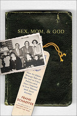 Sex, Mom, and God: How the Bible's Strange Take on Sex Led to Crazy Politics--And How I Learned to Love Women (and Jesus) Anyway - Schaeffer, Frank