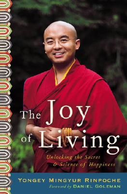 The Joy of Living: Unlocking the Secret and Science of Happiness - Rinpoche, Yongey Mingyur, and Swanson, Eric, and Goleman, Daniel P, Ph.D. (Foreword by)