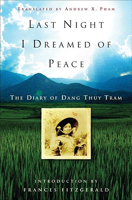 Last Night I Dreamed of Peace: The Diary of Dang Thuy Tram - Tram, Dang Thuy, and Pham, Andrew X (Translated by), and Fitzgerald, Frances (Introduction by)