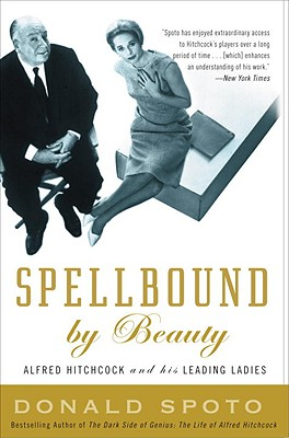 Spellbound by Beauty: Alfred Hitchcock and His Leading Ladies - Spoto, Donald, M.A., Ph.D.
