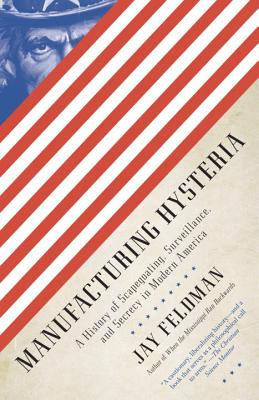Manufacturing Hysteria: A History of Scapegoating, Surveillance, and Secrecy in Modern America - Feldman, Jay