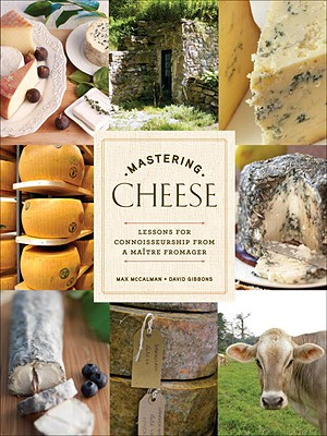 Mastering Cheese: Lessons for Connoisseurship from a Maitre Fromager - McCalman, Max, and Gibbons, David
