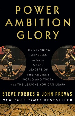 Power Ambition Glory: The Stunning Parallels Between Great Leaders of the Ancient World and Today... and the Lessons You Can Learn - Forbes, Steve, and Prevas, John, and Giuliani, Rudolph (Foreword by)