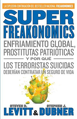 Superfreakonomics: Enfriamiento Global, Prostitutas Patrioticas y Por Que los Terroristas Suicidas Deberian Contratar un Seguro de Vida - Levitt, Steven D, and Dubner, Stephen J, and Ibeas, Juan Manuel (Translated by)