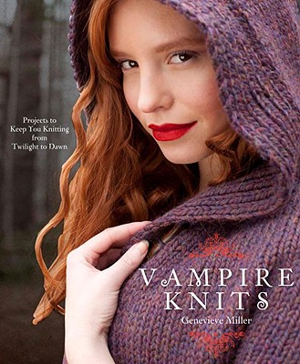 Vampire Knits: Projects to Keep You Knitting from Twilight to Dawn - Miller, Genevieve, Professor