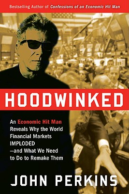 Hoodwinked: An Economic Hit Man Reveals Why the World Financial Markets Imploded--And What We Need to Do to Remake Them - Perkins, John