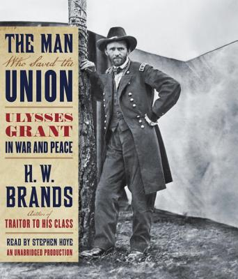 The Man Who Saved the Union: Ulysses Grant in War and Peace - Brands, H W, and Hoye, Stephen (Read by)