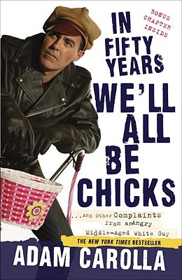 In Fifty Years We'll All Be Chicks: ...and Other Complaints from an Angry Middle-Aged White Guy - Carolla, Adam