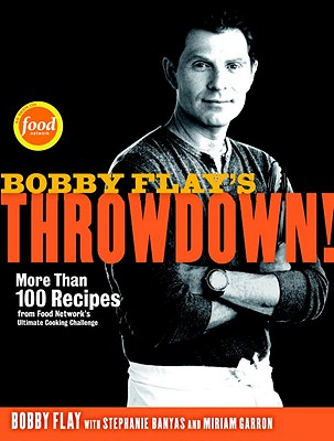 Bobby Flay's Throwdown!: More Than 100 Recipes from Food Network's Ultimate Cooking Challenge - Flay, Bobby, and Banyas, Stephanie, and Garron, Miriam