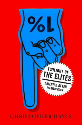Twilight of the Elites: America After Meritocracy - Hayes, Christopher