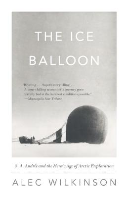 The Ice Balloon: S. A. Andree and the Heroic Age of Arctic Exploration - Wilkinson, Alec