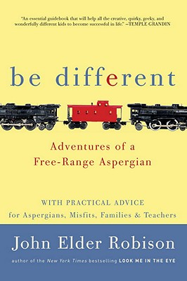 Be Different: Adventures of a Free-Range Aspergian with Practical Advice for Aspergians, Misfits, Families & Teachers - Robison, John Elder