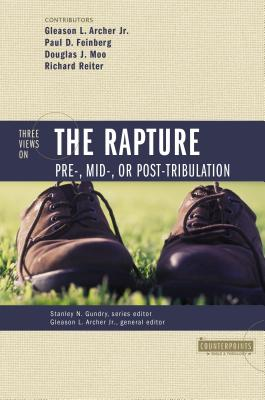 Three Views on the Rapture: Pre; Mid; Or Post-Tribulation - Archer, Gleason Leonard, Jr. (Editor), and Feinberg, Paul D, and Gundry, Stanley N (Editor)