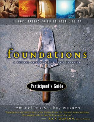 Foundations Participant's Guide: 11 Core Truths to Build Your Life on - Holladay, Tom, and Warren, Kay, Professor, and Warren, Kay B, PH.D.