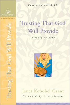 Trusting That God Will Provide: A Study on Ruth - Grant, Janet Kobobel, and Johnson, Barbara (Foreword by), and Couchman, Judith (Editor)
