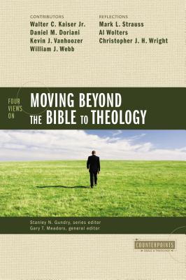 Four Views on Moving Beyond the Bible to Theology - Gundry, Stanley N (Editor), and Meadors, Gary T (Editor), and Kaiser, Walter C, Dr., Jr. (Contributions by)