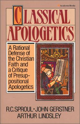 Classical Apologetics: A Rational Defense of the Christian Faith and a Critique of Presuppositional Apologetics - Sproul, R C, and Lindsley, Arthur, and Gerstner, John H, Ph.D.
