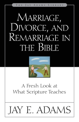 Marriage, Divorce, and Remarriage in the Bible: A Fresh Look at What Scripture Teaches - Adams, Jay Edward
