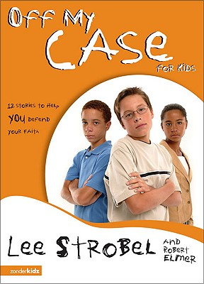 Off My Case for Kids: 12 Stories to Help You Defend Your Faith - Strobel, Lee, and Elmer, Robert