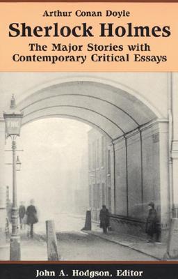 Sherlock Holmes: The Major Stories with Contemporary Critical Essays - Doyle, Arthur Conan, Sir, and Hodgson, John A (Editor)