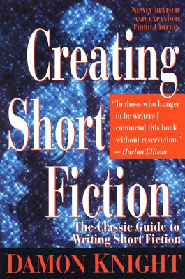 Creating Short Fiction: The Classic Guide to Writing Short Fiction - Knight, Damon