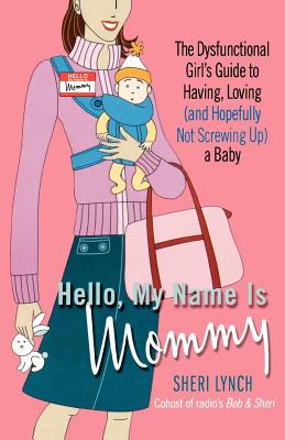 Hello, my name is Mommy: the dysfunctional girl's guide to having, loving (and hopefully not screwing up) a baby - Lynch, Sheri