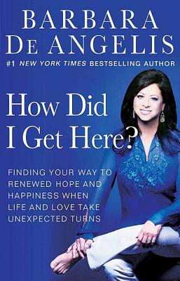 How Did I Get Here?: Finding Your Way to Renewed Hope and Happiness When Life and Love Take Unexpected Turns - De Angelis, Barbara, Ph.D.