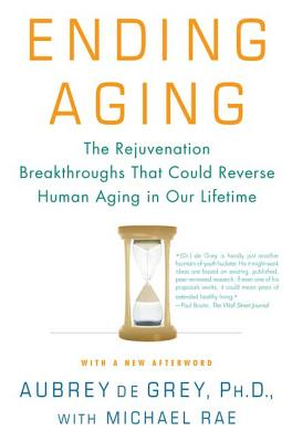 Ending Aging: The Rejuvenation Breakthroughs That Could Reverse Human Aging in Our Lifetime - de Grey, Aubrey, and Rae, Michael
