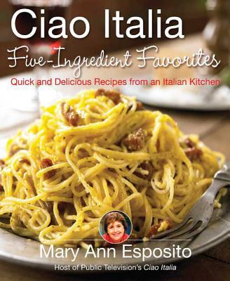 Ciao Italia Five-Ingredient Favorites: Quick and Delicious Recipes from an Italian Kitchen - Esposito, Mary Ann