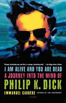 I Am Alive and You Are Dead: A Journey Into the Mind of Philip K. Dick - Carrere, Emmanuel, and Carr Re, Emmanuel, and Bent, Timothy (Translated by)
