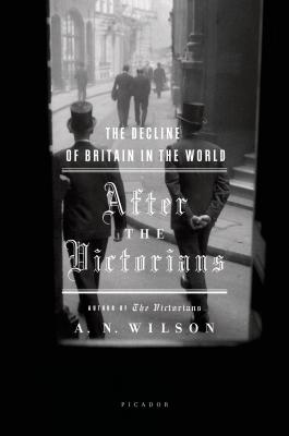 After the Victorians: The Decline of Britain in the World - Wilson, A N