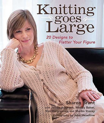 Knitting Goes Large: 20 Designs to Flatter Your Figure - Brant, Sharon, and Heseltine, John (Photographer), and Atkinson, Jennie