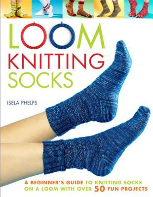 Loom Knitting Socks: A Beginner's Guide to Knitting Socks on a Loom with Over 50 Fun Projects - Phelps, Isela