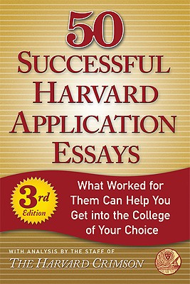 50 Successful Harvard Application Essays: What Worked for Them Can Help You Get Into the College of Your Choice - Staff of the Harvard Crimson (Editor)
