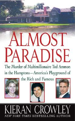 Almost Paradise: The Murder of Multimillionaire Ted Ammon in the Hamptons--America's Playground of the Rich and Famous - Crowley, Kieran Mark