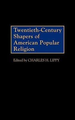 Twentieth-Century Shapers of American Popular Religion - Lippy, Charles H