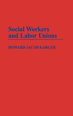 Social Workers and Labor Unions - Karger, Howard Jacob