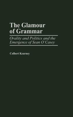 The Glamour of Grammar: Orality and Politics and the Emergence of Sean O'Casey - Kearney, Colbert