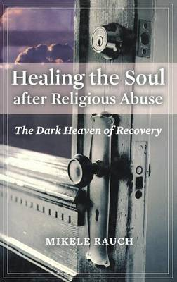 Healing the Soul After Religious Abuse: The Dark Heaven of Recovery - Rauch, Mikele